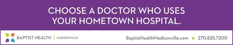 CHOOSE A DOCTOR WHO USESYOUR HOMETOWN HOSPITAL.BAPTIST HEALTH |270.825.720OBaptistHealthMadisonville.comMADISONVILLE CHOOSE A DOCTOR WHO USES YOUR HOMETOWN HOSPITAL. BAPTIST HEALTH | 270.825.720O BaptistHealthMadisonville.com MADISONVILLE