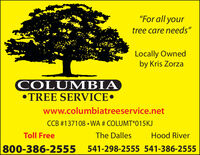 """For all yourtree care needs""Locally Ownedby Kris ZorzaCOLUMBIATREE SERVICEwww.columbiatreeservice.netCCB #137108  WA # COLUMT*015KJToll FreeHood RiverThe Dalles800-386-2555541-298-2555 541-386-2555 ""For all your tree care needs"" Locally Owned by Kris Zorza COLUMBIA TREE SERVICE www.columbiatreeservice.net CCB #137108  WA # COLUMT*015KJ Toll Free Hood River The Dalles 800-386-2555 541-298-2555 541-386-2555"