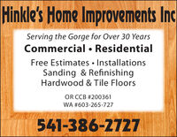 Hinkle's Home Improvements IncServing the Gorge for Over 30 YearsCommercial  ResidentialFree Estimates  InstallationsSanding & RefinishingHardwood & Tile FloorsOR CCB #200361WA #603-265-727541-386-2727 Hinkle's Home Improvements Inc Serving the Gorge for Over 30 Years Commercial  Residential Free Estimates  Installations Sanding & Refinishing Hardwood & Tile Floors OR CCB #200361 WA #603-265-727 541-386-2727
