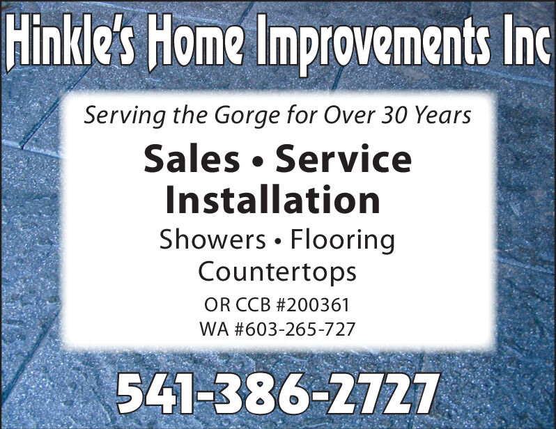 Hinkle's Home Improvements IncServing the Gorge for Over 30 YearsSales  ServiceInstallationShowers  FlooringCountertopsOR CCB #200361WA #603-265-727541-386-2727 Hinkle's Home Improvements Inc Serving the Gorge for Over 30 Years Sales  Service Installation Showers  Flooring Countertops OR CCB #200361 WA #603-265-727 541-386-2727