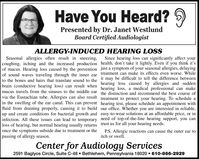 Have You Heard? 9Presented by Dr. Janet WestlundBoard Certified AudiologistALLERGY-INDUCED HEARING LOSSSince hearing loss can significantly affect yourSeasonal allergies often result in sneezing,coughing, itching and the increased production health, don't take it lightly. Even if you think it'sof mucus. Hearing loss caused by the prevention just a symptom of your seasonal allergies, delayingof sound waves traveling through the inner ear treatment can make its effects even worse. Whileto the bones and hairs that translate sound to the it may be difficult to tell the difference betweenbrain (conductive hearing loss) can result when hearing loss caused by allergies and suddenmucus travels from the sinuses to the middle ear the distinction and recommend the best course ofvia the Eustachian tube. Allergies can also result treatment to protect your hearing. To schedule ain the swelling of the ear canal. This can prevent hearing test, please schedule an appointment withfluid from draining properly, causing it to build our office. Whether you are interested in reliable,up and create conditions for bacterial growth and easy-to-wear solutions at an affordable price, or ininfection. All these issues can lead to temporary need of top-of-the-line hearing support, you canloss of hearing, but normal hearing usually returns trust us for all your hearing needs.once the symptoms subside due to treatment or thepassing of allergy season.hearing loss, a medical professional can makeP.S. Allergic reactions can cause the outer ear toitch or swell.Center for Audiology Services2591 Baglyos Circle, Suite C-48  Bethlehem, Pennsylvania 18020  610-866-2929 Have You Heard? 9 Presented by Dr. Janet Westlund Board Certified Audiologist ALLERGY-INDUCED HEARING LOSS Since hearing loss can significantly affect your Seasonal allergies often result in sneezing, coughing, itching and the increased production health, don't take it lightly. Even if you think it's of mucus. Hearing loss caused by the prevention just a symptom of your seasonal allergies, delaying of sound waves traveling through the inner ear treatment can make its effects even worse. While to the bones and hairs that translate sound to the it may be difficult to tell the difference between brain (conductive hearing loss) can result when hearing loss caused by allergies and sudden mucus travels from the sinuses to the middle ear the distinction and recommend the best course of via the Eustachian tube. Allergies can also result treatment to protect your hearing. To schedule a in the swelling of the ear canal. This can prevent hearing test, please schedule an appointment with fluid from draining properly, causing it to build our office. Whether you are interested in reliable, up and create conditions for bacterial growth and easy-to-wear solutions at an affordable price, or in infection. All these issues can lead to temporary need of top-of-the-line hearing support, you can loss of hearing, but normal hearing usually returns trust us for all your hearing needs. once the symptoms subside due to treatment or the passing of allergy season. hearing loss, a medical professional can make P.S. Allergic reactions can cause the outer ear to itch or swell. Center for Audiology Services 2591 Baglyos Circle, Suite C-48  Bethlehem, Pennsylvania 18020  610-866-2929