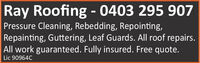 Ray Roofing - 0403 295 907Pressure Cleaning, Rebedding, Repointing,Repainting, Guttering, Leaf Guards. All roof repairs.All work guaranteed. Fully insured. Free quote.Lic 90964C Ray Roofing - 0403 295 907 Pressure Cleaning, Rebedding, Repointing, Repainting, Guttering, Leaf Guards. All roof repairs. All work guaranteed. Fully insured. Free quote. Lic 90964C