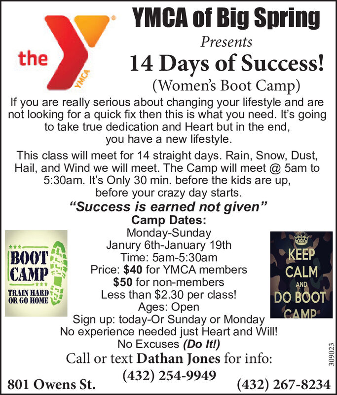 """YMCA of Big SpringPresentsthe14 Days of Success!(Women's Boot Camp)If you are really serious about changing your lifestyle and arenot looking for a quick fix then this is what you need. It's goingto take true dedication and Heart but in the end,you have a new lifestyle.This class will meet for 14 straight days. Rain, Snow, Dust,Hail, and Wind we will meet. The Camp will meet @ 5am to5:30am. It's Only 30 min. before the kids are up,before your crazy day starts.""""Success is earned not given""""Camp Dates:Monday-SundayJanury 6th-January 19thTime: 5am-5:30amPrice: $40 for YMCA members$50 for non-membersLess than $2.30 per class!Ages: OpenSign up: today-Or Sunday or MondayNo experience needed just Heart and Will!No Excuses (Do It!)Call or text Dathan Jones for info:(432) 254-9949 KEEPBOOTCAMPCALMANDTRAIN HARDDO BOOTCAMPOR GO HOME(432) 267-8234801 Owens St.YMCA309023 YMCA of Big Spring Presents the 14 Days of Success! (Women's Boot Camp) If you are really serious about changing your lifestyle and are not looking for a quick fix then this is what you need. It's going to take true dedication and Heart but in the end, you have a new lifestyle. This class will meet for 14 straight days. Rain, Snow, Dust, Hail, and Wind we will meet. The Camp will meet @ 5am to 5:30am. It's Only 30 min. before the kids are up, before your crazy day starts. """"Success is earned not given"""" Camp Dates: Monday-Sunday Janury 6th-January 19th Time: 5am-5:30am Price: $40 for YMCA members $50 for non-members Less than $2.30 per class! Ages: Open Sign up: today-Or Sunday or Monday No experience needed just Heart and Will! No Excuses (Do It!) Call or text Dathan Jones for info: (432) 254-9949  KEEP BOOT CAMP CALM AND TRAIN HARD DO BOOT CAMP OR GO HOME (432) 267-8234 801 Owens St. YMCA 309023"""