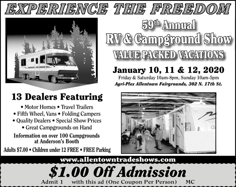 EXPERIENCE THE FREEDOM59th AnnualRV& Campground ShowVALUE PACKED VACATIONSJanuary 10, 11 & 12, 2020Friday & Saturday 10am-8pm, Sunday 10am-5pmAgri-Plex Allentown Fairgrounds, 302 N. 17th St.13 Dealers Featuring Motor Homes  Travel Trailers Fifth Wheel, Vans  Folding Campers Quality Dealers  Special Show Prices Great Campgrounds on HandInformation on over 100 Campgroundsat Anderson's BoothAdults $7.00  Children under 12 FREE  FREE Parkingwww.allentowntradeshows.com$1.00 Off AdmissionAdmit 1with this ad (One Coupon Per Person)MC EXPERIENCE THE FREEDOM 59th Annual RV& Campground Show VALUE PACKED VACATIONS January 10, 11 & 12, 2020 Friday & Saturday 10am-8pm, Sunday 10am-5pm Agri-Plex Allentown Fairgrounds, 302 N. 17th St. 13 Dealers Featuring  Motor Homes  Travel Trailers  Fifth Wheel, Vans  Folding Campers  Quality Dealers  Special Show Prices  Great Campgrounds on Hand Information on over 100 Campgrounds at Anderson's Booth Adults $7.00  Children under 12 FREE  FREE Parking www.allentowntradeshows.com $1.00 Off Admission Admit 1 with this ad (One Coupon Per Person) MC