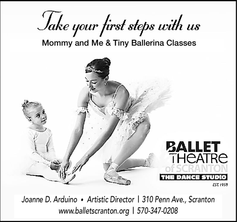 Take your first steps eithMommy and Me & Tiny Ballerina ClassesBALLETTHEATREof SCRANTONTHE DANCE STUDIOEST 1958Joanne D. Arduino . Artistic Director | 310 Penn Ave., Scrantonwww.balletscranton.org 570-347-0208 Take your first steps eith Mommy and Me & Tiny Ballerina Classes BALLET THEATRE of SCRANTON THE DANCE STUDIO EST 1958 Joanne D. Arduino . Artistic Director | 310 Penn Ave., Scranton www.balletscranton.org 570-347-0208