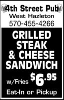 4th Street PubmWest Hazleton570-455-4266GRILLEDSTEAK& CHEESESANDWICHw/Fries $6.95Eat-In or Pickup 4th Street Pubm West Hazleton 570-455-4266 GRILLED STEAK & CHEESE SANDWICH w/Fries $6.95 Eat-In or Pickup