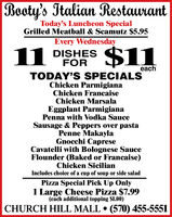 Booty's Italian RestaurantToday's Luncheon SpecialGrilled Meatball & Scamutz $5.95Every Wednesday11 DISHESFOR$11eachTODAY'S SPECIALSChicken ParmigianaChicken FrancaiseChicken MarsalaEggplant ParmigianaPenna with Vodka SauceSausage & Peppers over pastaPenne MakaylaGnocchi CapreseCavatelli with Bolognese SauceFlounder (Baked or Francaise)Chicken SicilianIncludes choice of a cup of soup or side saladPizza Special Pick Up Only1 Large Cheese Pizza $7.99(each additional topping $1.00)CHURCH HILL MALL  (570) 455-5551 Booty's Italian Restaurant Today's Luncheon Special Grilled Meatball & Scamutz $5.95 Every Wednesday 11 DISHES FOR $11 each TODAY'S SPECIALS Chicken Parmigiana Chicken Francaise Chicken Marsala Eggplant Parmigiana Penna with Vodka Sauce Sausage & Peppers over pasta Penne Makayla Gnocchi Caprese Cavatelli with Bolognese Sauce Flounder (Baked or Francaise) Chicken Sicilian Includes choice of a cup of soup or side salad Pizza Special Pick Up Only 1 Large Cheese Pizza $7.99 (each additional topping $1.00) CHURCH HILL MALL  (570) 455-5551