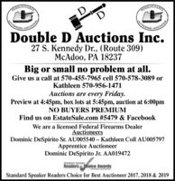 PENNSYDouble D Auctions Inc.27 S. Kennedy Dr., (Route 309)McAdoo, PA 18237Big or small no problem at all.Give us a call at 570-455-7965 cell 570-578-3089 orKathleen 570-956-1471Auctions are every Friday.Preview at 4:45pm, box lots at 5:45pm, auction at 6:0OpmNO BUYERS PREMIUMFind us on EstateSale.com #5479 & FacebookWe are a licensed Federal Firearms DealerAuctioneersDominic DeSpirito Sr. AU005540 - Kathleen Coll AU005797Apprentice AuctioneerDominic DeSpirito Jr. AA019472SpeakerReadershoice AwartsStandard Speaker Readers Choice for Best Auctioneer 2017 & 2018