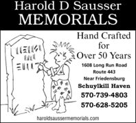 Harold D SausserMEMORIALSHand CraftedforOver 50 Years1608 Long Run RoadRoute 443Near FriedensburgSchuylkill Haven570-739-4803570-628-5205haroldsaussermemorials.com Harold D Sausser MEMORIALS Hand Crafted for Over 50 Years 1608 Long Run Road Route 443 Near Friedensburg Schuylkill Haven 570-739-4803 570-628-5205 haroldsaussermemorials.com