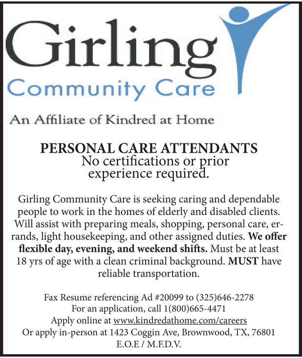 GirlingCommunity CareAn Affiliate of Kindred at HomePERSONAL CARE ATTENDANTSNo certifications or priorexperience requiredGirling Community Care is seeking caring and dependablepeople to work in the homes of elderly and disabled clientsWill assist with preparing meals, shopping, personal care, er-rands, light housekeeping, and other assigned duties. We offerflexible day, evening, and weekend shifts. Must be at least18 yrs of age with a clean criminal background. MUST havereliable transportationFax Resume referencing Ad #19916 to (325)646-2278For an application, call 1(800)665-4471Apply online at www.kindredathome.com/careersOr apply in-person at 1423 Coggin Ave, Brownwood, TX, 76801E.O.E M.F.D.V Girling Community Care An Affiliate of Kindred at Home PERSONAL CARE ATTENDANTS No certifications or prior experience required Girling Community Care is seeking caring and dependable people to work in the homes of elderly and disabled clients Will assist with preparing meals, shopping, personal care, er- rands, light housekeeping, and other assigned duties. We offer flexible day, evening, and weekend shifts. Must be at least 18 yrs of age with a clean criminal background. MUST have reliable transportation Fax Resume referencing Ad #19916 to (325)646-2278 For an application, call 1(800)665-4471 Apply online at www.kindredathome.com/careers Or apply in-person at 1423 Coggin Ave, Brownwood, TX, 76801 E.O.E M.F.D.V