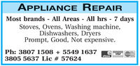 APPLIANCE REPAIRMost brands - All Areas - All hrs 7 daysStoves, Ovens, Washing machine,Dishwashers, DryersPrompt, Good, Not expensive.Ph: 3807 1508 + 5549 1637VISAMasterCardeftpos3805 5637 Lic # 57624 APPLIANCE REPAIR Most brands - All Areas - All hrs 7 days Stoves, Ovens, Washing machine, Dishwashers, Dryers Prompt, Good, Not expensive. Ph: 3807 1508 + 5549 1637 VISA MasterCard eftpos 3805 5637 Lic # 57624