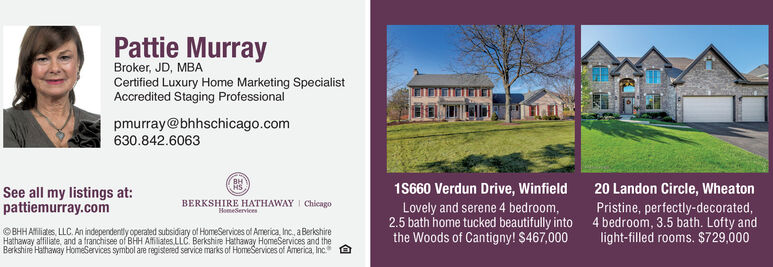 Pattie MurrayBroker, JD, MBACertified Luxury Home Marketing SpecialistAccredited Staging Professionalpmurray@bhhschicago.com630.842.6063BHSee all my listings at:pattiemurray.com1S660 Verdun Drive, WinfieldLovely and serene 4 bedroom,2.5 bath home tucked beautifully intothe Woods of Cantigny! $467,00020 Landon Circle, WheatonPristine, perfectly-decorated,4 bedroom, 3.5 bath. Lofty andlight-filled rooms. $729,000BERKSHIRE HATHAWAY I ChicagoHomeservices©BHH Ailiates, LLC. An independently operated subsidiary of HomeServices of America, Inc., a BerkshireHathaway afiliate, and a franchisee of BHH Affilates. LLC. Berkshire Hathaway HomeServices and theBerkshire Hathaway HomeServices symbol are registered service marks of HomeServices of America, Inc.A Pattie Murray Broker, JD, MBA Certified Luxury Home Marketing Specialist Accredited Staging Professional pmurray@bhhschicago.com 630.842.6063 BH See all my listings at: pattiemurray.com 1S660 Verdun Drive, Winfield Lovely and serene 4 bedroom, 2.5 bath home tucked beautifully into the Woods of Cantigny! $467,000 20 Landon Circle, Wheaton Pristine, perfectly-decorated, 4 bedroom, 3.5 bath. Lofty and light-filled rooms. $729,000 BERKSHIRE HATHAWAY I Chicago Homeservices ©BHH Ailiates, LLC. An independently operated subsidiary of HomeServices of America, Inc., a Berkshire Hathaway afiliate, and a franchisee of BHH Affilates. LLC. Berkshire Hathaway HomeServices and the Berkshire Hathaway HomeServices symbol are registered service marks of HomeServices of America, Inc. A