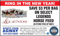 RING IN THE NEW YEAR!SAVE $3 PER BAGON SELECTLEGENDSHORSE FEEDRICE BRANOMEGA PLUSCARBCARECARBCARE iIACSPORT HORSE PLUSLEGENDS(IN STORE PICK UP ONLY)ar's Otteal Cruty*2019*EIGHTY FOUR 1025 Route 519, Eighty Four, PA 15330Mon., Wed., Thurs., Fri. & Sat. - 8:00am-5pmTues. - 8:00am-6:30pm Closed SundayAGWAYbestBEST OF THECoserver Reporter724-222-0600Follow us on Facebook to see all of our events! fbeecne-ceNetcomCormuti RING IN THE NEW YEAR! SAVE $3 PER BAG ON SELECT LEGENDS HORSE FEED RICE BRAN OMEGA PLUS CARBCARE CARBCARE iIAC SPORT HORSE PLUS LEGENDS (IN STORE PICK UP ONLY) ar's Otteal Cruty *2019* EIGHTY FOUR 1025 Route 519, Eighty Four, PA 15330 Mon., Wed., Thurs., Fri. & Sat. - 8:00am-5pm Tues. - 8:00am-6:30pm Closed Sunday AGWAY best BEST OF THE Coserver Reporter 724-222-0600 Follow us on Facebook to see all of our events! f beecne-ceNetcom Cormuti