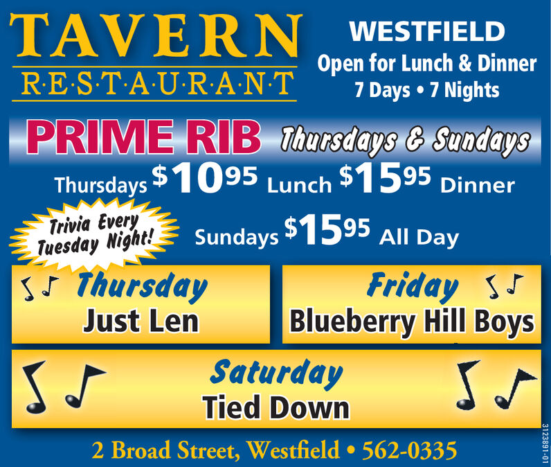 TAVERNWESTFIELDOpen for Lunch & Dinner7 Days  7 NightsREST A U R·A·NTPRIME RIB Thursdays & SundaysThursdays $1095 Lunch $1595 DinnerTrivia EveryTuesday Night!sJ ThursdayJust LenSundays 1595 All DayFriday sJBlueberry Hill BoysSaturdayTied Down2 Broad Street, Westfield  562-03353123891-01 TAVERN WESTFIELD Open for Lunch & Dinner 7 Days  7 Nights REST A U R·A·NT PRIME RIB Thursdays & Sundays Thursdays $1095 Lunch $1595 Dinner Trivia Every Tuesday Night! sJ Thursday Just Len Sundays 1595 All Day Friday sJ Blueberry Hill Boys Saturday Tied Down 2 Broad Street, Westfield  562-0335 3123891-01