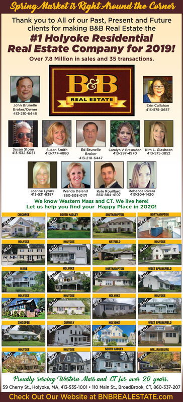 Spring Market is Right Around the CornerThank you to All of our Past, Present and Futureclients for making B&B Real Estate the#1 Holyoke ResidentialReal Estate Company for 2019!Over 7.8 Million in sales and 35 transactions.John BrunelleREAL ESTATEBroker/Owner413-210-6448Erin Callahan413-575-0657Susan Stone413-532-5051Susan Smith413-777-4880Ed BrunelleBroker413-210-6447Carolyn V. Bresnahan413-297-4970Kim L Glasheen413-575-3852Joanne Lyons413-531-6387Wanda DelandKyle Rouillard860-884-4107860-508-0171Rebecca Rivera413-204-1420Let us help you find your Happy Place in 2020!We know Western Mass and CT. We live here!CHCOPEESOUTH HADLIYSOUTNAMPTONNORTHAMPTONSOLDaninininNOLYOKE1OLYOKESOLDNATLDNOLTOKESOLDSOLDWAREHOLYOKENORTHAMPTONSOLDWEST SPRINGFELDSOLDNOLYOKEHOLYOKESOLDTINTNOL YOKESOLDNOLYDKESOLDCHICOPEECOMMAYHOLYOKEWEST SPRINGFELDSOLDHOLYOKEOLYOKESOUTH NADLEYMILIAMSBURGSOLDProudly Serving Western Mass and CT Jor over 20 years.59 Cherry St., Holyoke, MA, 413-535-1001  110 Main St., BroadBrook, CT, 860-337-207Check Out Our Website at BNBREALESTATE.com Spring Market is Right Around the Corner Thank you to All of our Past, Present and Future clients for making B&B Real Estate the #1 Holyoke Residential Real Estate Company for 2019! Over 7.8 Million in sales and 35 transactions. John Brunelle REAL ESTATE Broker/Owner 413-210-6448 Erin Callahan 413-575-0657 Susan Stone 413-532-5051 Susan Smith 413-777-4880 Ed Brunelle Broker 413-210-6447 Carolyn V. Bresnahan 413-297-4970 Kim L Glasheen 413-575-3852 Joanne Lyons 413-531-6387 Wanda Deland Kyle Rouillard 860-884-4107 860-508-0171 Rebecca Rivera 413-204-1420 Let us help you find your Happy Place in 2020! We know Western Mass and CT. We live here! CHCOPEE SOUTH HADLIY SOUTNAMPTON NORTHAMPTON SOLD anininin NOLYOKE 1OLYOKE SOLD NATLD NOLTOKE SOLD SOLD WARE HOLYOKE NORTHAMPTON SOLD WEST SPRINGFELD SOLD NOLYOKE HOLYOKE SOLD TINT NOL YOKE SOLD NOLYDKE SOLD CHICOPEE COMMAY HOLYOKE WEST SPRINGFELD SOLD HOLYOKE OLYOKE SOUTH NADLEY MILIAMSBURG
