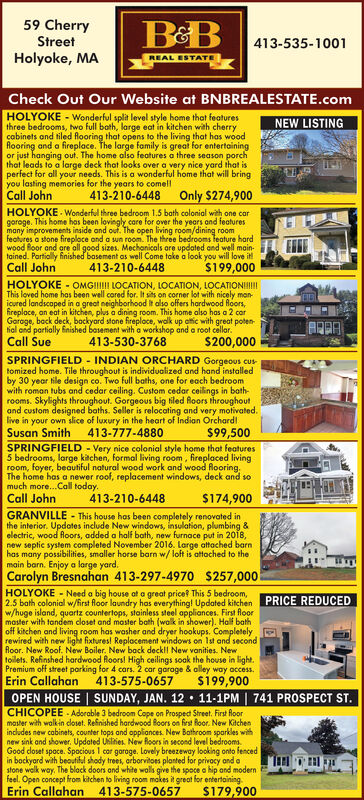 59 CherryStreetHolyoke, MABB413-535-1001REAL ESTATECheck Out Our Website at BNBREALESTATE.comHOLYOKE - Wonderful split level style home that featuresthree bedrooms, two full bath, large eat in kitchen with cherrycabinets and tiled looring that opens to the living that has woodRooring and a fireplace. The large family is great for entertainingor just hanging out. The home also features a three season porchthat leads to a large deck that looks over a very nice yard that isperfect for all your needs. This is a wonderful home that will bringyou lasting memories for the years to comellCall JohnNEW LISTINGOnly $274,900413-210-6448HOLYOKE - Wonderful three bedroom 1.5 bath colonial with one cargaroge. This home has been lovingly care for over the years and featuresmany improvements inside and out. The open living room/dining roomfeatures a stone fireploce and a sun room. The three bedrooms feature hardwood Boor and are all good sizes. Mechanicals are updated and well main-tained. Partially finished basement as well Come take a look you will love it!$199,000Call John413-210-6448HOLYOKE - OMGII LOCATION, LOCATION, LOCATIONIIIThis loved home has been well cared for. It sits on corner lot with nicely man-icured landscaped in a great neighborhood it also offers hardwood loors,fireploce, an eat in kitchen, plus a dining room. This home also has a 2 carGarage, back deck, bockyard stone fireploce, walk up attic with great potenfial and partially finished basement with a workshop and a root cellar.Call Sue413-530-3768$200,000SPRINGFIELD - INDIAN ORCHARD Gorgeous customized home. Tile throughout is individualized and hand installedby 30 year tile design co. Two full baths, one for each bedroomwith roman tubs and cedar ceiling. Custom cedar ceilings in bath-rooms. Skylights throughout. Gorgeous big tiled Roors throughoutand custom designed baths. Seller is relocating and very motivated.live in your own slice of luxury in the heart of Indian Orchard!Susan Smith413-777-4880$99,500SPRIN
