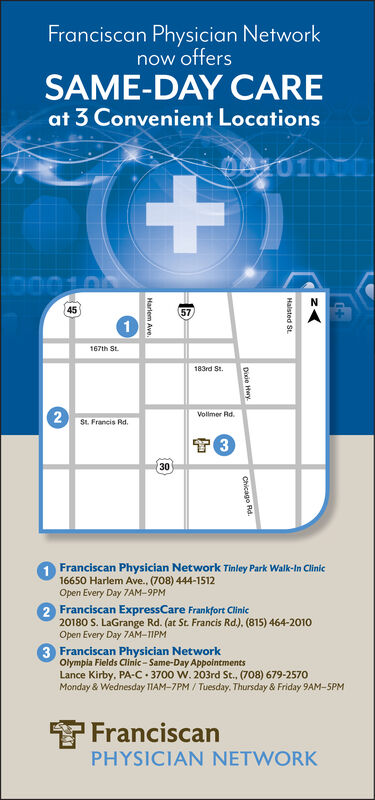Franciscan Physician Networknow offersSAME-DAY CAREat 3 Convenient LocationsOn01000N4557167th St183rd St2St. Francis RdVollmer RdT 31Franciscan Physician Network Tinley Park Walk-In Clinic16650 Harlem Ave., (708) 444-1512Open Every Day 7AM-9PM2 Franciscan ExpressCare Frankfort Clinic20180 S. LaGrange Rd. (at St. Francis Rd). (815) 464-2010Open Every Day 7AM-11PM3 Franciscan Physician NetworkOlympia Fields Clinic-Same-Day AppointmentsLance Kirby, PA-C 3700 W. 203rd St., (708) 679-2570Monday & Wednesday 11AM-7PM/Tuesday, Thursday & Friday 9AM-SPMFranciscanPHYSICIAN NETWORKHalsted St.Disie HeryChicago Rd.30Harlem Ave. Franciscan Physician Network now offers SAME-DAY CARE at 3 Convenient Locations On01000 N 45 57 167th St 183rd St 2 St. Francis Rd Vollmer Rd T 3 1Franciscan Physician Network Tinley Park Walk-In Clinic 16650 Harlem Ave., (708) 444-1512 Open Every Day 7AM-9PM 2 Franciscan ExpressCare Frankfort Clinic 20180 S. LaGrange Rd. (at St. Francis Rd). (815) 464-2010 Open Every Day 7AM-11PM 3 Franciscan Physician Network Olympia Fields Clinic-Same-Day Appointments Lance Kirby, PA-C 3700 W. 203rd St., (708) 679-2570 Monday & Wednesday 11AM-7PM/Tuesday, Thursday & Friday 9AM-SPM Franciscan PHYSICIAN NETWORK Halsted St. Disie Hery Chicago Rd. 30 Harlem Ave.