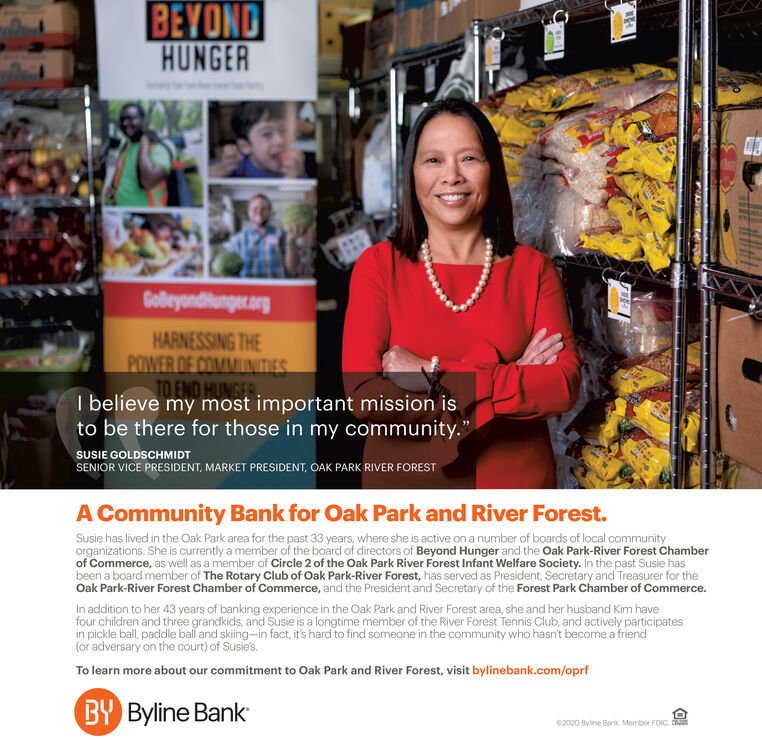 """BEYONDHUNGERGobeyondiunger.argHARNESSING THEPOWER OF COMMUIINITIESTO END HUNGERI believe my most important mission isto be there for those in my community.""""SUSIE GOLDSCHMIDTSENIOR VICE PRESIDENT, MARKET PRESIDENT, OAK PARK RIVER FORESTA Community Bank for Oak Park and River Forest.Susie has lived in the Oak Park area for the past 33 years, where she is active on a number of boards of local communityorganizations. She is currently a member of the board of directors of Beyond Hunger and the Oak Park-River Forest Chamberof Commerce, as well as a member of Circle 2 of the Oak Park River Forest Infant Welfare Society. In the past Susie hasbeen a board member of The Rotary Club of Oak Park-River Forest, has served as President, Secretary and Treasurer for theOak Park-River Forest Chamber of Commerce, and the President and Secretary of the Forest Park Chamber of Commerce.In addition to her 43 years of banking experience in the Oak Park and River Forest area, she and her husband Kim havefour children and three grandkids, and Susie is a longtime member of the River Forest Tennis Club, and actively participatesin pickle ball, paddle ball and skiing-in fact, it's hard to find someone in the community who hasn't become a friend(or adversary on the court) of Susie's.To learn more about our commitment to Oak Park and River Forest, visit bylinebank.com/oprfBY Byline Bank2020 Byine Bank. Member FDIC. BEYOND HUNGER Gobeyondiunger.arg HARNESSING THE POWER OF COMMUIINITIES TO END HUNGER I believe my most important mission is to be there for those in my community."""" SUSIE GOLDSCHMIDT SENIOR VICE PRESIDENT, MARKET PRESIDENT, OAK PARK RIVER FOREST A Community Bank for Oak Park and River Forest. Susie has lived in the Oak Park area for the past 33 years, where she is active on a number of boards of local community organizations. She is currently a member of the board of directors of Beyond Hunger and the Oak Park-River Forest Chamber of Commerce, as well as a member of Circle 2 of the Oak """