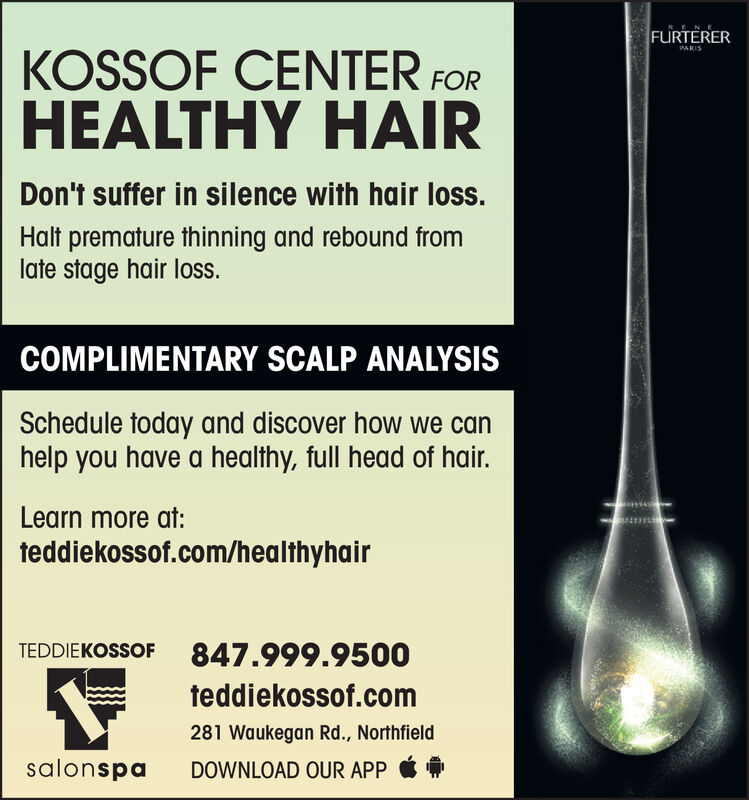 FURTERERKOSSOF CENTER FORHEALTHY HAIRPARISDon't suffer in silence with hair loss.Halt premature thinning and rebound fromlate stage hair loss.COMPLIMENTARY SCALP ANALYSISSchedule today and discover how we canhelp you have a healthy, full head of hair.Learn more at:teddiekossof.com/healthyhairTEDDIEKOSSOF847.999.9500teddiekossof.com281 Waukegan Rd., NorthfieldsalonspaDOWNLOAD OUR APP FURTERER KOSSOF CENTER FOR HEALTHY HAIR PARIS Don't suffer in silence with hair loss. Halt premature thinning and rebound from late stage hair loss. COMPLIMENTARY SCALP ANALYSIS Schedule today and discover how we can help you have a healthy, full head of hair. Learn more at: teddiekossof.com/healthyhair TEDDIEKOSSOF 847.999.9500 teddiekossof.com 281 Waukegan Rd., Northfield salonspa DOWNLOAD OUR APP