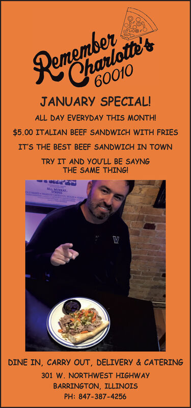 60010JANUARY SPECIAL!Charlotte'sALL DAY EVERYDAY THIS MONTH!$5.00 ITALIAN BEEF SANDWICH WITH FRIESIT'S THE BEST BEEF SANDWICH IN TOWNTRY IT AND YOU'LL BE SAYNGTHE SAME THING!ILL MAT.DINE IN, CARRY OUT, DELIVERY & CATERING301 W. NORTHWEST HIGHWAYBARRINGTON, ILLINOISPH: 847-387-4256 60010 JANUARY SPECIAL! Charlotte's ALL DAY EVERYDAY THIS MONTH! $5.00 ITALIAN BEEF SANDWICH WITH FRIES IT'S THE BEST BEEF SANDWICH IN TOWN TRY IT AND YOU'LL BE SAYNG THE SAME THING! ILL MAT. DINE IN, CARRY OUT, DELIVERY & CATERING 301 W. NORTHWEST HIGHWAY BARRINGTON, ILLINOIS PH: 847-387-4256