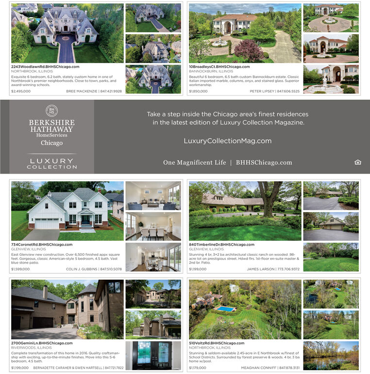2243WoodlawnRd.BHHSChicago.comNORTHBROOK, ILLINOIS10BroadleysCt.BHHSChicago.comBANNOCKBURN, ILLINOISExquisite 6 bedroom, 62 bath, stately custom home in one ofNorthbrook's premier neighborhoods. Close to town, parks. andaward-winning schools.Beautiful 6 bedroom, 6.5 bath custom Bannockburn estate. ClassicItalian imported marble, columns, onyx and stained glass. Superiorworkmanship.PETER LIPSEY I 847606.5525BREE MACKENZE I 847.421.9928$2.495,000$L850.000Take a step inside the Chicago area's finest residencesBERKSHIREHATHAWAYin the latest edition of Luxury Collection Magazine.HomeServicesLuxuryCollectionMag.comChicagoOne Magnificent Life | BHHSChicago.comLUXURYCOLLECTION89734CoronetRd.BHHSChicago.comGLENVIEW, ILLINOIS840TimberlineDr.BHHSChicago.comGLENVIEW, ILLINOISEast Glenview new construction. Over 6.500 finished appx squarefeet. Gorgeous, classic American-style S bedroom, 4.5 bath. Vastblue stone patio.Stunning 4 br, 3+2 ba architectural classic ranch on wooded 98-acre lot on prestigious street Hdwd firs. Ist-floor en-suite master &2nd br. Patio.JAMES LARSON I 773.706.9372$1599,000COLIN J. GUBBINS | 847.510.5078SU99,0002700Geminiln.BHHSChicago.comRIVERWOODS, ILLINOIS51ovoltzRd.BHHSChicago.comNORTHEROOK, ILLINOISComplete transformation of this home in 2016. Quality craftsman-ship with exciting, up-to-the-minute finishes. Move into this S-6bedroom, 4.5 bath.Stunning & seldom-available 245-acre in E Northbrook w/finest ofSchool Districts. Surrounded by forest preserve & woods. 4 br, 3 bahome w/pool.BERNADETTE CARAHER & GWEN HARTSELLI 8477217822S199,000SU79.000MEAGHAN CONNIFF 1 847878.3131 2243WoodlawnRd.BHHSChicago.com NORTHBROOK, ILLINOIS 10BroadleysCt.BHHSChicago.com BANNOCKBURN, ILLINOIS Exquisite 6 bedroom, 62 bath, stately custom home in one of Northbrook's premier neighborhoods. Close to town, parks. and award-winning schools. Beautiful 6 bedroom, 6.5 bath custom Bannockburn estate. Classic Italian imported marble, columns, onyx and stained glass. Superior work
