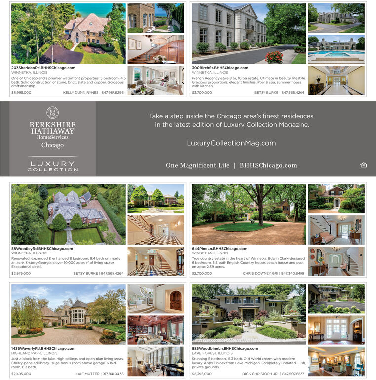 203SheridanRd.BHHSChicago.com300BirchSt.BHHSChicago.comWINNETKA, ILLINOISWINNETKA, ILLINOISOne of Chicagoland's premier watertront properties. 5 bedroom, 4.5bath Solid construction of stone, brick. slate and copper Gorgeouscraftsmanship.French Regency-style 8 br, 10 ba estate. Ultimate in beauty, lifestyle.Gracious proportions, elegant finishes. Pool & spa, summer housewith kitchenKELLY DUNN RYNES I 847.9876296$8.995,000$3,700,000BETSY BURKE   847.565 4264Take a step inside the Chicago area's finest residencesBERKSHIREHATHAWAYin the latest edition of Luxury Collection Magazine.HomeServicesLuxuryCollectionMag.comChicagoOne Magnificent Life   BHHSChicago.comLUXURYCOLLECTION58WoodleyRd.BHHSChicago.comWINNETKA ILLINOIS644PineLn.BHHSChicago.comWINNETKA, ILLINOISTrue country estate in the heart of Winnetka. Edwin Clark-designed6 bedroom, 5.5 bath English Country house, coach house and poolon appx 239 acres.Renovated, expanded & enhanced 8 bedroom, B.4 bath on nearlyan acre. 3-story Georgian, over 10,000 appx sf of living space.Exceptional detail  847.565 4264CHRIS DOWNEY GRI   847340.8499$2,975,000BETSY BURKE$2,700,000885WoodbineLn.BHHSChicago.com1436WaverlyRd.BHHSChicago.comHIGHLAND PARK ILLINOISLAKE FOREST, ILLINOISStunning 5 bedroom. 53 bath. Old World charm with modernluxury. Appx 1 block from Lake Michigan. Completely updated. Lush,private groundsJust a block from the lake. High celings and open plan living areasCherry-paneled library. Huge bonus room above garage. 6 bed-room. 63 bath.$2.495,000LUKE MUTTER 917.8410435$2,395.000DICK CHRISTOPH JR. 1847507.6677 203SheridanRd.BHHSChicago.com 300BirchSt.BHHSChicago.com WINNETKA, ILLINOIS WINNETKA, ILLINOIS One of Chicagoland's premier watertront properties. 5 bedroom, 4.5 bath Solid construction of stone, brick. slate and copper Gorgeous craftsmanship. French Regency-style 8 br, 10 ba estate. Ultimate in beauty, lifestyle. Gracious proportions, elegant finishes. Pool & spa, summer house with kitchen KELLY DUNN RYNES I 847