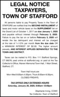 LEGAL NOTICETAXPAYERS,TOWN OF STAFFORDAll persons liable to pay Property Taxes in the Town ofSTAFFORD are notified that the SECOND INSTALLMENT oftaxes and motor vehicle taxes on the SUPPLEMENT list onthe Grand List of October 1, 2017 are due January 1, 2020and payable without interest through February 3, 2020.Failure to pay the tax on or before February 3, 2020 willrender the tax delinquent and interest will be chargedat the rate of 1+1/2% per month from the due date ORa MINIMUM INTEREST OF $2.00. The higher amountprevails, AND INTEREST APPLIES SEPARATELY TO THETOWN AND DISTRICT.Taxes can be mailed to P.O. Box 111 Stafford Springs,CT 06076; paid online at staffordct.org; or paid at the TaxCollector's Office, Warren Memorial Town Hall, 1 Main Street,Stafford, CT.Town Hall hours areMon-Wed 8:00am-4:30pm; Thurs 8:00am-6:30pm;CLOSED FRIDAYS.TAX OFFICE ONLY EXTENDED HOURSSaturday, January 25, 2020, 9:00am-12:00pmStephanie Irving, CCMCTax Collector, Town of Stafford LEGAL NOTICE TAXPAYERS, TOWN OF STAFFORD All persons liable to pay Property Taxes in the Town of STAFFORD are notified that the SECOND INSTALLMENT of taxes and motor vehicle taxes on the SUPPLEMENT list on the Grand List of October 1, 2017 are due January 1, 2020 and payable without interest through February 3, 2020. Failure to pay the tax on or before February 3, 2020 will render the tax delinquent and interest will be charged at the rate of 1+1/2% per month from the due date OR a MINIMUM INTEREST OF $2.00. The higher amount prevails, AND INTEREST APPLIES SEPARATELY TO THE TOWN AND DISTRICT. Taxes can be mailed to P.O. Box 111 Stafford Springs, CT 06076; paid online at staffordct.org; or paid at the Tax Collector's Office, Warren Memorial Town Hall, 1 Main Street, Stafford, CT. Town Hall hours are Mon-Wed 8:00am-4:30pm; Thurs 8:00am-6:30pm; CLOSED FRIDAYS. TAX OFFICE ONLY EXTENDED HOURS Saturday, January 25, 2020, 9:00am-12:00pm Stephanie Irving, CCMC Tax Collector, Town of Stafford