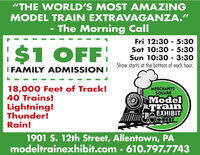 """THE WORLD'S MOST AMAZINGMODEL TRAIN EXTRAVAGANZA.""The Morning CallFri 12:30 5:30Sat 10:30 5:30Sun 10:30 - 3:30$1 OFFShow starts at the bottom of each hour.IFAMILY ADMISSION18,000 Feet of Track!40 Trains!Lightning!Thunder!Rain!MERCHANTSSQUAREModelTrainEXHIBIT1901 S. 12th Street, Allentown, PAmodeltrainexhibit.com 610.797.7743 ""THE WORLD'S MOST AMAZING MODEL TRAIN EXTRAVAGANZA."" The Morning Call Fri 12:30 5:30 Sat 10:30 5:30 Sun 10:30 - 3:30 $1 OFF Show starts at the bottom of each hour. IFAMILY ADMISSION 18,000 Feet of Track! 40 Trains! Lightning! Thunder! Rain! MERCHANTS SQUARE Model Train EXHIBIT 1901 S. 12th Street, Allentown, PA modeltrainexhibit.com 610.797.7743"