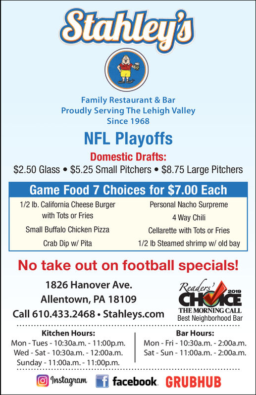 Stahley'sFamily Restaurant & BarProudly Serving The Lehigh ValleySince 1968NFL PlayoffsDomestic Drafts:$2.50 Glass  $5.25 Small Pitchers  $8.75 Large PitchersGame Food 7 Choices for $7.00 Each1/2 Ib. California Cheese BurgerPersonal Nacho Surpremewith Tots or Fries4 Way ChiliSmall Buffalo Chicken PizzaCellarette with Tots or Fries1/2 Ib Steamed shrimp w/ old bayCrab Dip w/ PitaNo take out on football specials!Reader1826 Hanover Ave.2019Allentown, PA 18109THE MORNING CALLBest Neighborhood BarCall 610.433.2468  Stahleys.comKitchen Hours:Bar Hours:Mon - Tues - 10:30a.m. - 11:00p.m.Wed - Sat - 10:30a.m. - 12:00a.m.Sunday - 11:00a.m. - 11:00p.m.Mon - Fri - 10:30a.m. - 2:00a.m.Sat - Sun - 11:00a.m. - 2:00a.m.O Instagram f facebook. GRUBHUB Stahley's Family Restaurant & Bar Proudly Serving The Lehigh Valley Since 1968 NFL Playoffs Domestic Drafts: $2.50 Glass  $5.25 Small Pitchers  $8.75 Large Pitchers Game Food 7 Choices for $7.00 Each 1/2 Ib. California Cheese Burger Personal Nacho Surpreme with Tots or Fries 4 Way Chili Small Buffalo Chicken Pizza Cellarette with Tots or Fries 1/2 Ib Steamed shrimp w/ old bay Crab Dip w/ Pita No take out on football specials! Reader 1826 Hanover Ave. 2019 Allentown, PA 18109 THE MORNING CALL Best Neighborhood Bar Call 610.433.2468  Stahleys.com Kitchen Hours: Bar Hours: Mon - Tues - 10:30a.m. - 11:00p.m. Wed - Sat - 10:30a.m. - 12:00a.m. Sunday - 11:00a.m. - 11:00p.m. Mon - Fri - 10:30a.m. - 2:00a.m. Sat - Sun - 11:00a.m. - 2:00a.m. O Instagram f facebook. GRUBHUB