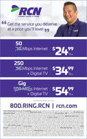 """INTERNET DIGITAL TV/ PHONE66Get the service you deserveat a price you'll love!99RCNXO Mbps Internet2a Mbps Internet$24""""99month250SOMbps Internet$349+ Digital TVpermonthGig500 MDDS Internet$+ Digital TV54%99permonth*Experienced speeds may vary800.RING.RCN 
