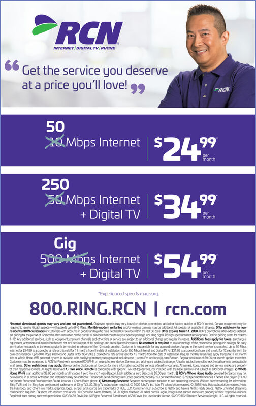 "INTERNET DIGITAL TV/ PHONE66Get the service you deserveat a price you'll love!99RCNXO Mbps Internet2a Mbps Internet$24""99month250SOMbps Internet$349+ Digital TVpermonthGig500 MDDS Internet$+ Digital TV54%99permonth*Experienced speeds may vary800.RING.RCN 