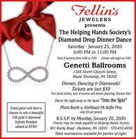 "Fellin'sJEWELERSpresentsThe Helping Hands Society'sDiamond Drop Dinner DanceSaturday - January 25, 20206:00 PM to 11:00 PMHors D'oeuvres from 6:00 to 7:00Dinner will begin at 7:00Genetti Ballrooms1345 North Church Street,Hazle Township, PA 18202Dinner, Dancing & Diamonds!Tickets are just $50Two drink tickets, hors d'oeuvres and dinner featuring Chicken KievDance the night away to the band: ""Into the Spin""Photo Booth by Northeast PA Selfie Prosonly $5 per personEvery guest will have achance to win a beautiful14K gold & diamondInfinity Pendantvalued at $950!R.S.V.P. by Monday, January 20, 2020Checks may be made payable to Helping Hands Society301 Rocky Road - Hazleton, PA 18201 - 570-455-4958Table reservations available for parties of eight. Fellin's JEWELERS presents The Helping Hands Society's Diamond Drop Dinner Dance Saturday - January 25, 2020 6:00 PM to 11:00 PM Hors D'oeuvres from 6:00 to 7:00 Dinner will begin at 7:00 Genetti Ballrooms 1345 North Church Street, Hazle Township, PA 18202 Dinner, Dancing & Diamonds! Tickets are just $50 Two drink tickets, hors d'oeuvres and dinner featuring Chicken Kiev Dance the night away to the band: ""Into the Spin"" Photo Booth by Northeast PA Selfie Pros only $5 per person Every guest will have a chance to win a beautiful 14K gold & diamond Infinity Pendant valued at $950! R.S.V.P. by Monday, January 20, 2020 Checks may be made payable to Helping Hands Society 301 Rocky Road - Hazleton, PA 18201 - 570-455-4958 Table reservations available for parties of eight."