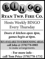 BONGORYAN TwP. FIRE Co.Hosts Weekly BINGOEvery ThursdayDoors & kitchen open 4pm,games begin at 6pmBUS AVAILABLE TO SURROUNDING AREAScall John @ (570)778-0905to make arrangements.- For more info -call Tom Price (570)778-1732 BONGO RYAN TwP. FIRE Co. Hosts Weekly BINGO Every Thursday Doors & kitchen open 4pm, games begin at 6pm BUS AVAILABLE TO SURROUNDING AREAS call John @ (570)778-0905 to make arrangements. - For more info - call Tom Price (570)778-1732