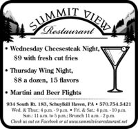 """SUMMIT VIEWSIRestaurant Wednesday Cheesesteak Night,""""$9 with fresh cut friesThursday Wing Night,$8 a dozen, 15 flavors Martini and Beer Flights934 South Rt. 183, Schuylkill Haven, PA  570.754.5421Wed. & Thur.: 4 p.m. - 9 p.m.  Fri. & Sat.: 4 p.m. - 10 p.m.Sun.: 11 a.m. to 5 p.m.; Brunch 11 a.m. -Check us out on Facebook or at www.summitviewrestaurant.net2 p.m. SUMMIT VIEW SI Restaurant  Wednesday Cheesesteak Night,"""" $9 with fresh cut fries Thursday Wing Night, $8 a dozen, 15 flavors  Martini and Beer Flights 934 South Rt. 183, Schuylkill Haven, PA  570.754.5421 Wed. & Thur.: 4 p.m. - 9 p.m.  Fri. & Sat.: 4 p.m. - 10 p.m. Sun.: 11 a.m. to 5 p.m.; Brunch 11 a.m. - Check us out on Facebook or at www.summitviewrestaurant.net 2 p.m."""