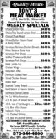 -Quality Meats-TONY'SMEAT MARKET17 E. North St., MinersvilleOwned & Operated by Tony RiccioWEEKLY SPECÍALSChoice Sirloin Tips .Choice Top Round London Broil. $3.99 Ib.Choice Chuck Roast ..$4.99 lb.$4.59 lb.Choice Bottom Round Roastor Rump Roast...Boneless Skinless Chicken Breast.. $1.49 lb..$4.59 lb.Prime Reserve Bone In orBoneless Pork Chops.$2.99 lb.Stuffed Chicken or StuffedBoneless Pork Chops..$3.49 lb.Fresh Jumbo CutChicken Wings ...Baby Back Ribs..Premium Cooked Ham..10 lbs. $24.99$3.49 lb..$ 2.49 lb.$1.49 lb..$4.99 lb..$3.99 lb..$3.99 lb.$3.99 lb.$2.99 lb.$10.0010 Ib. box of Hamburgers.5.3 oz. $29.99Sliced Chicken Breast..Roast Beef .Roasted Turkey Breast..Hard Salami or Genoa Salami.Domestic Swiss Cheese.Pre Cut White American.4) 1 lb. pack of Sliced Bacon.......5 lb. Box of Icy OceanHaddock Fillets .2 lb. Cooked Shrimp..3 lb. Box of Coconut Shrimp..$22.99.$12.99. $19.99FULL CATERING & TAKE OUT MENUS WE DELIVERGift CertificatesWe're an EBT Friendly RetailerYou've tried the rest. Now have the Best!Mon. - Sat. 8 am - 9 pm  Sun. 8 am - 8 pm570-544-4800 -Quality Meats- TONY'S MEAT MARKET 17 E. North St., Minersville Owned & Operated by Tony Riccio WEEKLY SPECÍALS Choice Sirloin Tips . Choice Top Round London Broil. $3.99 Ib. Choice Chuck Roast . .$4.99 lb. $4.59 lb. Choice Bottom Round Roast or Rump Roast... Boneless Skinless Chicken Breast.. $1.49 lb. .$4.59 lb. Prime Reserve Bone In or Boneless Pork Chops. $2.99 lb. Stuffed Chicken or Stuffed Boneless Pork Chops. .$3.49 lb. Fresh Jumbo Cut Chicken Wings ... Baby Back Ribs.. Premium Cooked Ham. .10 lbs. $24.99 $3.49 lb. .$ 2.49 lb. $1.49 lb. .$4.99 lb. .$3.99 lb. .$3.99 lb. $3.99 lb. $2.99 lb. $10.00 10 Ib. box of Hamburgers.5.3 oz. $29.99 Sliced Chicken Breast.. Roast Beef . Roasted Turkey Breast.. Hard Salami or Genoa Salami. Domestic Swiss Cheese. Pre Cut White American. 4) 1 lb. pack of Sliced Bacon. ...... 5 lb. Box of Icy Ocean Haddock Fillets . 2 lb. Cooked Shrimp.. 3 lb. Box of Coconut Shrimp. .$22.99 .