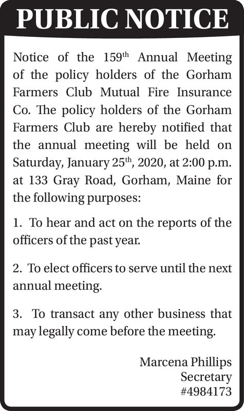 PUBLIC NOTICENotice of the 159th Annual Meetingof the policy holders of the GorhamFarmers Club Mutual Fire InsuranceCo. The policy holders of the GorhamFarmers Club are hereby notified thatthe annual meeting will be held onSaturday, January 25th, 2020, at 2:00 p.m.at 133 Gray Road, Gorham, Maine forthe following purposes:1. To hear and act on the reports of theofficers of the past year.2. To elect officers to serve until the nextannual meeting.3. To transact any other business thatmay legally come before the meeting.Marcena PhillipsSecretary#4984173 PUBLIC NOTICE Notice of the 159th Annual Meeting of the policy holders of the Gorham Farmers Club Mutual Fire Insurance Co. The policy holders of the Gorham Farmers Club are hereby notified that the annual meeting will be held on Saturday, January 25th, 2020, at 2:00 p.m. at 133 Gray Road, Gorham, Maine for the following purposes: 1. To hear and act on the reports of the officers of the past year. 2. To elect officers to serve until the next annual meeting. 3. To transact any other business that may legally come before the meeting. Marcena Phillips Secretary #4984173