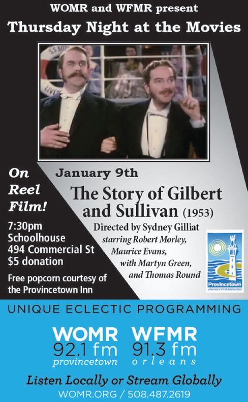 WOMR and WFMR presentThursday Night at the MoviesSS AOJanuary 9thThe Story of Gilbertand Sullivan (1953)OnReelFilm!7:30pmSchoolhouse494 Commercial St$5 donationDirected by Sydney Gilliatstarring Robert Morley,Maurice Evans,with Martyn Green,and Thomas RoundFree popcorn courtesy ofthe Provincetown InnProvincetownsintetenUNIQUE ECLECTIC PROGRAMMINGWOMR WFMR92.1 fm 91,3 fmprovincetown orle ansListen Locally or Stream GloballyWOMR.ORG / 508.487.2619 WOMR and WFMR present Thursday Night at the Movies SS AO January 9th The Story of Gilbert and Sullivan (1953) On Reel Film! 7:30pm Schoolhouse 494 Commercial St $5 donation Directed by Sydney Gilliat starring Robert Morley, Maurice Evans, with Martyn Green, and Thomas Round Free popcorn courtesy of the Provincetown Inn Provincetown sinteten UNIQUE ECLECTIC PROGRAMMING WOMR WFMR 92.1 fm 91,3 fm provincetown orle ans Listen Locally or Stream Globally WOMR.ORG / 508.487.2619