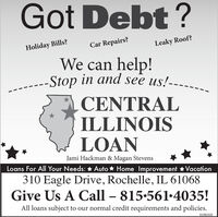 Got Debt ?Car Repairs?Holiday Bills?Leaky Roof?We can help!Stop in and see us!---.CENTRALILLINOISLOANJami Hackman & Magan StevensLoans For All Your Needs: * Auto * Home Improvement Vacation310 Eagle Drive, Rochelle, IL 61068Give Us A Call  815.561*4035!All loans subject to our normal credit requirements and policies.01082020 Got Debt ? Car Repairs? Holiday Bills? Leaky Roof? We can help! Stop in and see us!---. CENTRAL ILLINOIS LOAN Jami Hackman & Magan Stevens Loans For All Your Needs: * Auto * Home Improvement Vacation 310 Eagle Drive, Rochelle, IL 61068 Give Us A Call  815.561*4035! All loans subject to our normal credit requirements and policies. 01082020