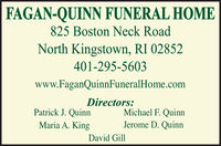 FAGAN-QUINN FUNERAL HOME825 Boston Neck RoadNorth Kingstown, RI 02852401-295-5603www.FaganQuinnFuneralHome.comDirectors:Patrick J. QuinnMichael F. QuinnJerome D. QuinnMaria A. KingDavid Gill FAGAN-QUINN FUNERAL HOME 825 Boston Neck Road North Kingstown, RI 02852 401-295-5603 www.FaganQuinnFuneralHome.com Directors: Patrick J. Quinn Michael F. Quinn Jerome D. Quinn Maria A. King David Gill