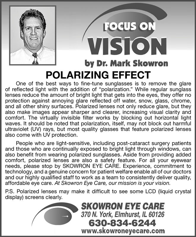 """FOCUS ONVISIONby Dr. Mark SkowronPOLARIZING EFFECTOne of the best ways to fine-tune sunglasses is to remove the glareof reflected light with the addition of """"polarization."""" While regular sunglasslenses reduce the amount of bright light that gets into the eyes, they offer noprotection against annoying glare reflected off water, snow, glass, chrome,and all other shiny surfaces. Polarized lenses not only reduce glare, but theyalso make images appear sharper and clearer, increasing visual clarity andcomfort. The virtually invisible filter works by blocking out horizontal lightwaves. It should be noted that polarization, itself, may not block out harmfulultraviolet (UV) rays, but most quality glasses that feature polarized lensesalso come with UV protection.People who are light-sensitive, including post-cataract surgery patientsand those who are continually exposed to bright light through windows, canalso benefit from wearing polarized sunglasses. Aside from providing addedcomfort, polarized lenses are also a safety feature. For all your eyewearneeds, please stop by SKOWRON EYE CARE. Experience, commitment totechnology, and a genuine concern for patient welfare enable all of our doctorsand our highly qualified staff to work as a team to consistently deliver quality,affordable eye care. At Skowron Eye Care, our mission is your vision.P.S. Polarized lenses may make it difficult to see some LCD (liquid crystaldisplay) screens clearly.SKOWRON EYE CARE370 N. York, Elmhurst, IL 60126630-834-6244www.skowroneyecare.com FOCUS ON VISION by Dr. Mark Skowron POLARIZING EFFECT One of the best ways to fine-tune sunglasses is to remove the glare of reflected light with the addition of """"polarization."""" While regular sunglass lenses reduce the amount of bright light that gets into the eyes, they offer no protection against annoying glare reflected off water, snow, glass, chrome, and all other shiny surfaces. Polarized lenses not only reduce glare, but they also make images appear sharper """