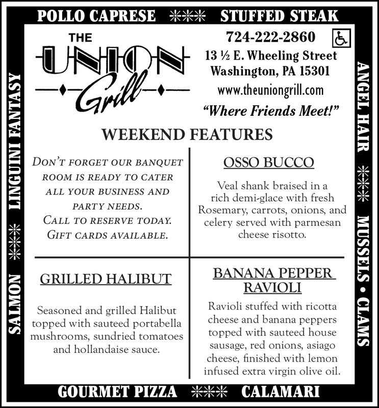 """POLLO CAPRESE *** STUFFED STEAK724-222-2860 &THEUNION13 ½ E. Wheeling StreetWashington, PA 15301www.theuniongrill.com""""Where Friends Meet!""""WEEKEND FEATURESDON'T FORGET OUR BANQUETOSSO BUCCOROOM IS READY TO CATERVeal shank braised in aALL YOUR BUSINESS ANDrich demi-glace with freshRosemary, carrots, onions, andcelery served with parmesancheese risotto.PARTY NEEDS.CALL TO RESERVE TODAY.GIFT CARDS AVAILABLE.BANANA PEPPERRAVIOLIGRILLED HALIBUTRavioli stuffed with ricottacheese and banana peppersSeasoned and grilled Halibuttopped with sauteed portabellamushrooms, sundried tomatoesand hollandaise sauce.topped with sauteed housesausage, red onions, asiagocheese, finished with lemoninfused extra virgin olive oil.GOURMET PIZZA *** CALAMARISALMON *** LINGUINI FANTASYANGEL HAIR *** MUSSELS  CLAMS POLLO CAPRESE *** STUFFED STEAK 724-222-2860 & THE UNION 13 ½ E. Wheeling Street Washington, PA 15301 www.theuniongrill.com """"Where Friends Meet!"""" WEEKEND FEATURES DON'T FORGET OUR BANQUET OSSO BUCCO ROOM IS READY TO CATER Veal shank braised in a ALL YOUR BUSINESS AND rich demi-glace with fresh Rosemary, carrots, onions, and celery served with parmesan cheese risotto. PARTY NEEDS. CALL TO RESERVE TODAY. GIFT CARDS AVAILABLE. BANANA PEPPER RAVIOLI GRILLED HALIBUT Ravioli stuffed with ricotta cheese and banana peppers Seasoned and grilled Halibut topped with sauteed portabella mushrooms, sundried tomatoes and hollandaise sauce. topped with sauteed house sausage, red onions, asiago cheese, finished with lemon infused extra virgin olive oil. GOURMET PIZZA *** CALAMARI SALMON *** LINGUINI FANTASY ANGEL HAIR *** MUSSELS  CLAMS"""