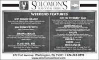 "SOLOMON'SSEAFOOD & GRILLEWEEKEND FEATURESNEW! THE ""PITTSBURGH"" SALADNEW! SOLOMON'S CRAB DIPYour choice of chicken or steak tenderloin, grilled or blackened,over fresh salad greens topped with mozzarella and parmesancheese, hard boiled egg, roasted red peppers and fries.Sweet blue crab, blend of white cheeses, fresh herbs andseasonings served with toasted baguette slices.ZUCCHINI PARMESANHand breaded and fried zucchini, layered withfresh mozzarella cheese, roasted red peppers, basil andSolomon's marinara sauce with toasted bread points.SCALLOPSPan seared scallops over butternut squash risottoaccompanied with a blackberry pino noir jam served with anadditional side of your choice.NEW! SOLOMON'S RISOTTOWild Mushroom RisottoSHRIMP CARBONARARich and creamy penne pasta flavored with egg yolks,fried pork belly, sun-dried tomatoes and topped with grilledjumbo shrimpVEGETABLE - BroccoliDESSERT - CannoliBEER FEATURES:BRAISED SHORT RIBSSlow Cooked Beef Short Ribs, Crimini Mushrooms, AndPearl Onion Served With A Red WineGreat Lakes Oatmeal Stout  Troegs Mad ElfBrooklyn Winter Lager  Sam Adams Winter LagerReduction Sauce.222 Hall Avenue, Washington, PA 15301  724.222.0898www.solomonseafood.com SOLOMON'S SEAFOOD & GRILLE WEEKEND FEATURES NEW! THE ""PITTSBURGH"" SALAD NEW! SOLOMON'S CRAB DIP Your choice of chicken or steak tenderloin, grilled or blackened, over fresh salad greens topped with mozzarella and parmesan cheese, hard boiled egg, roasted red peppers and fries. Sweet blue crab, blend of white cheeses, fresh herbs and seasonings served with toasted baguette slices. ZUCCHINI PARMESAN Hand breaded and fried zucchini, layered with fresh mozzarella cheese, roasted red peppers, basil and Solomon's marinara sauce with toasted bread points. SCALLOPS Pan seared scallops over butternut squash risotto accompanied with a blackberry pino noir jam served with an additional side of your choice. NEW! SOLOMON'S RISOTTO Wild Mushroom Risotto SHRIMP CARBONARA Rich and creamy penne pasta flavored with egg yolks, fried pork belly, sun-dried tomatoes and topped with grilled jumbo shrimp VEGETABLE - Broccoli DESSERT - Cannoli BEER FEATURES: BRAISED SHORT RIBS Slow Cooked Beef Short Ribs, Crimini Mushrooms, And Pearl Onion Served With A Red Wine Great Lakes Oatmeal Stout  Troegs Mad Elf Brooklyn Winter Lager  Sam Adams Winter Lager Reduction Sauce. 222 Hall Avenue, Washington, PA 15301  724.222.0898 www.solomonseafood.com"