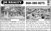 "JM REALTY""Your Saybrook Specialists""860-388-0275REALTONPEWBen$425,000GENTLEMAN FARMER? This property BEACH RIGHTS to Fenwood come withhas two barns, a garage and a circa 1881 three this 1400 sq.ft. ranch. Fireplace, 3 BR andbedroom home. There are 3.3 acres. Try your 2 full bath and a one car garage under.hand at farming, gardening or just enjoy the Short walk to the beach and Long Islandbeauty of this land. The home has all wood Sound. Summer here and enjoy the Katherynfloors, hand hewn beams and stone fireplace. Hepburn Theatre and small town living.$390,000 OLD SAYBROOKWESTBROOK JM REALTY ""Your Saybrook Specialists"" 860-388-0275 REALTON PEWBen $425,000 GENTLEMAN FARMER? This property BEACH RIGHTS to Fenwood come with has two barns, a garage and a circa 1881 three this 1400 sq.ft. ranch. Fireplace, 3 BR and bedroom home. There are 3.3 acres. Try your 2 full bath and a one car garage under. hand at farming, gardening or just enjoy the Short walk to the beach and Long Island beauty of this land. The home has all wood Sound. Summer here and enjoy the Katheryn floors, hand hewn beams and stone fireplace. Hepburn Theatre and small town living. $390,000 OLD SAYBROOK WESTBROOK"