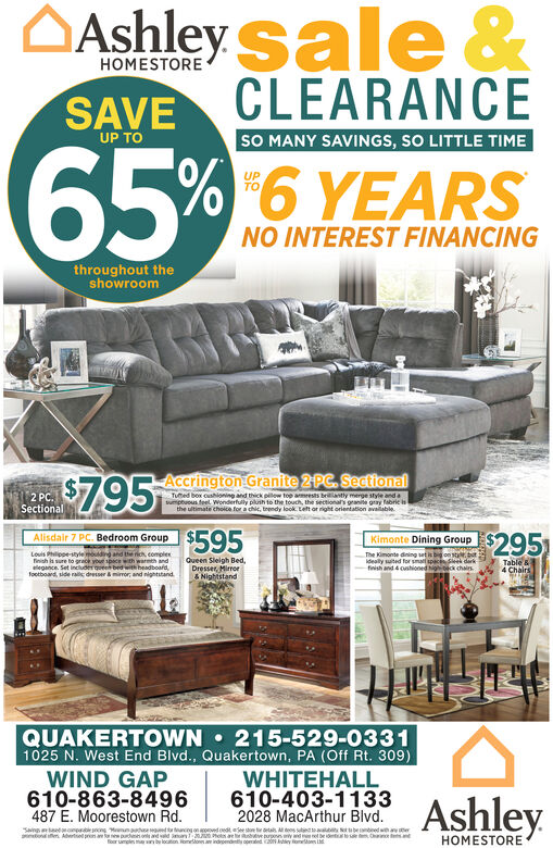 OAshley sale &HOMESTORECLEARANCESAVESO MANY SAVINGS, SO LITTLE TIMEUP TO65%6 YEARSUPTONO INTEREST FINANCINGthroughout theshowroom2PC. Sectional$7.95Accrington GraniteTued box oushioning and thick pilow top armeests brlantly merge style andasumptuous feel Wonderfully pilush to the touch, the sectional granite gray fabric ithe ultimate cholce for a chic, trendy look. Left or right orientation available.2 PC.Sectional$595Kimonte Dining GroupAlisdair 7 PC. Bedroom Group$295Louis Philippe-style mouding and the rich, complexfinish la sure to grack your space with warmth andlegance. Set includer qoeen bedwith headboafd,footboard, side ral dressermimor, and nightstand.The Kimonte dining setbonideally suted for smatl spac Seek derkfinish and 4 oshioned Ngheck chairsTable &4 ChairsQueen Sleigh Bed,Dresser, Mirror& NightstandQUAKERTOWN  215-529-03311025 N. West End Blvd., Quakertown, PA (Off Rt. 309)WIND GAP610-863-8496487 E. Moorestown Rd.WHITEHALL610-403-11332028 MacArthur Blvd.AshleySang ednp ong nntne Aertel prenae pudomttancng on anoedoedt e ston trtas Ateos suted aan eae tveupenywdeletfoor umple manb locuton onetona indromdnt comated NAy fonlonrubenedw erHOMESTORE OAshley sale & HOMESTORE CLEARANCE SAVE SO MANY SAVINGS, SO LITTLE TIME UP TO 65% 6 YEARS UP TO NO INTEREST FINANCING throughout the showroom 2PC. Sectional $7.95 Accrington Granite Tued box oushioning and thick pilow top armeests brlantly merge style anda sumptuous feel Wonderfully pilush to the touch, the sectional granite gray fabric i the ultimate cholce for a chic, trendy look. Left or right orientation available. 2 PC. Sectional $595 Kimonte Dining Group Alisdair 7 PC. Bedroom Group $295 Louis Philippe-style mouding and the rich, complex finish la sure to grack your space with warmth and legance. Set includer qoeen bedwith headboafd, footboard, side ral dressermimor, and nightstand. The Kimonte dining setbon ideally suted for smatl spac Seek derk finish and 4 oshioned Ngheck chairs Table & 4 Chairs Queen 