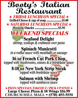 Booty's ItalianRestaurant* FRIDAY LUNCHEON SPECIAL *.$5.00* SATURDAY LUNCHEON SPECIAL *...$5.95Grilled Cheese & cup of soup ......Western OmeletWEEKEND SPECIALSSeafood Delightshrimp, scallops & crabmeat over pastaSpinach Manicottiin a vodka sauce with meatballs or sausage16 oz French Cut Pork Choptopped with mushrooms, onions & a bordläise sauce8-10 oz New York Strip Steaktopped with bordelaise sauceSalmon with Shrimptopped with sambucca sauce*PIZZA SPECIALS TAKEOUT/PICK UP ONLY*Large Cheese Pizza & 10 Wings $16.99CHURCH HILL MALL  (570) 455-5551 Booty's Italian Restaurant * FRIDAY LUNCHEON SPECIAL * .$5.00 * SATURDAY LUNCHEON SPECIAL * ...$5.95 Grilled Cheese & cup of soup ...... Western Omelet WEEKEND SPECIALS Seafood Delight shrimp, scallops & crabmeat over pasta Spinach Manicotti in a vodka sauce with meatballs or sausage 16 oz French Cut Pork Chop topped with mushrooms, onions & a bordläise sauce 8-10 oz New York Strip Steak topped with bordelaise sauce Salmon with Shrimp topped with sambucca sauce *PIZZA SPECIALS TAKEOUT/PICK UP ONLY* Large Cheese Pizza & 10 Wings $16.99 CHURCH HILL MALL  (570) 455-5551