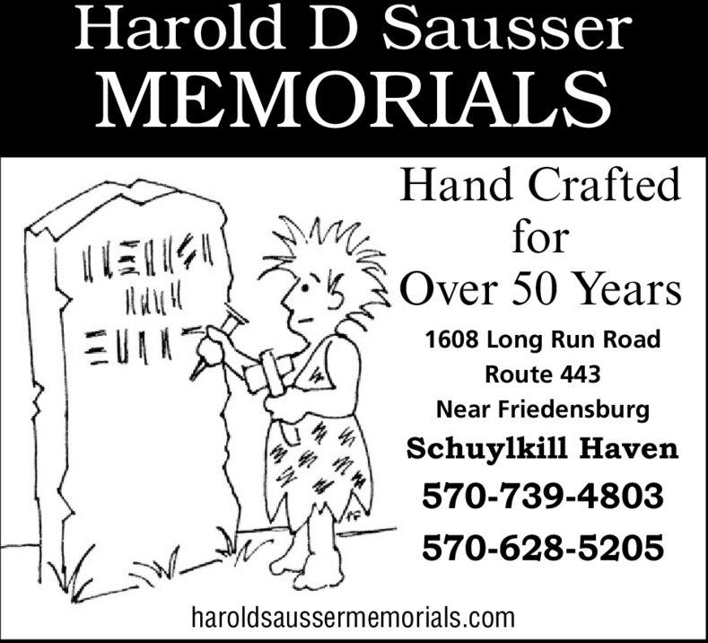 Harold D SausserMEMORIALSHand CraftedforOver 50 Years1608 Long Run RoadRoute 443Near FriedensburgSchuylkill Haven570-739-4803570-628-5205haroldsaussermemorials.com Harold D Sausser MEMORIALS Hand Crafted for Over 50 Years 1608 Long Run Road Route 443 Near Friedensburg Schuylkill Haven 570-739-4803 570-628-5205 haroldsaussermemorials.com
