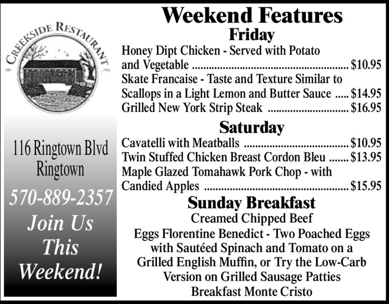 Weekend FeaturesFridayHoney Dipt Chicken - Served with Potatoand Vegetable .Skate Francaise - Taste and Texture Similar toScallops in a Light Lemon and Butter Sauce .. $14.95Grilled New York Strip Steak .CREEKSIDE. $10.95.....$16.95........Saturday116 Ringtown Blvd Cavatelli with MeatballsRingtown570-889-2357.. $10.95Twin Stuffed Chicken Breast Cordon Bleu . $13.95Maple Glazed Tomahawk Pork Chop - withCandied Apples$15.95Sunday BreakfastCreamed Chipped BeefEggs Florentine Benedict - Two Poached Eggswith Sautéed Spinach and Tomato on aGrilled English Muffin, or Try the Low-CarbVersion on Grilled Sausage PattiesBreakfast Monte CristoJoin UsThisWeekend!STAURANT Weekend Features Friday Honey Dipt Chicken - Served with Potato and Vegetable . Skate Francaise - Taste and Texture Similar to Scallops in a Light Lemon and Butter Sauce .. $14.95 Grilled New York Strip Steak . CREEKSIDE . $10.95 ..... $16.95 ........ Saturday 116 Ringtown Blvd Cavatelli with Meatballs Ringtown 570-889-2357 .. $10.95 Twin Stuffed Chicken Breast Cordon Bleu . $13.95 Maple Glazed Tomahawk Pork Chop - with Candied Apples $15.95 Sunday Breakfast Creamed Chipped Beef Eggs Florentine Benedict - Two Poached Eggs with Sautéed Spinach and Tomato on a Grilled English Muffin, or Try the Low-Carb Version on Grilled Sausage Patties Breakfast Monte Cristo Join Us This Weekend! STAURANT