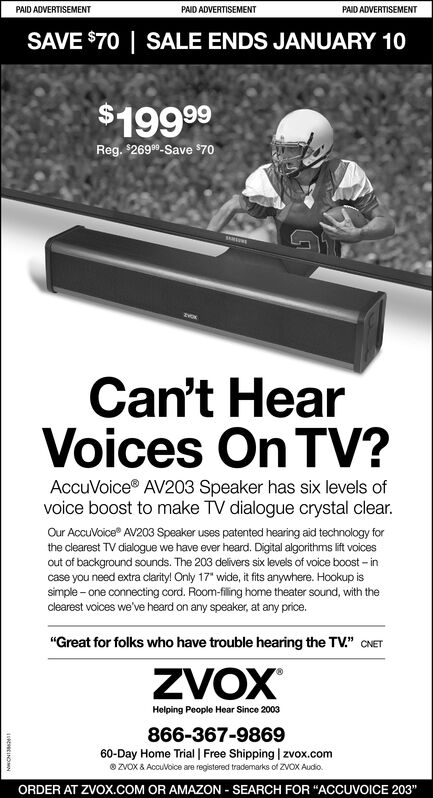 """PAID ADVERTISEMENTPAID ADVERTISEMENTPAID ADVERTISEMENTSAVE $70   SALE ENDS JANUARY 10$19999Reg. $2699-Save $70SIRINECan't HearVoices On TV?AccuVoice AV203 Speaker has six levels ofvoice boost to make TV dialogue crystal clear.Our AccuVoice AV203 Speaker uses patented hearing aid technology forthe clearest TV dialogue we have ever heard. Digital algorithms lift voicesout of background sounds. The 203 delivers six levels of voice boost  incase you need extra clarity! Only 17"""" wide, it fits anywhere. Hookup issimple - one connecting cord. Room-filling home theater sound, with theclearest voices we've heard on any speaker, at any price.""""Great for folks who have trouble hearing the TV."""" CNETZVOXHelping People Hear Since 2003866-367-986960-Day Home Trial   Free Shipping   zvox.comO ZVOX & Accuvolce are registered trademarks of ZVOX Audio.ORDER AT ZVOX.COM OR AMAZON - SEARCH FOR """"ACCUVOICE 203""""so INOMN PAID ADVERTISEMENT PAID ADVERTISEMENT PAID ADVERTISEMENT SAVE $70   SALE ENDS JANUARY 10 $19999 Reg. $2699-Save $70 SIRINE Can't Hear Voices On TV? AccuVoice AV203 Speaker has six levels of voice boost to make TV dialogue crystal clear. Our AccuVoice AV203 Speaker uses patented hearing aid technology for the clearest TV dialogue we have ever heard. Digital algorithms lift voices out of background sounds. The 203 delivers six levels of voice boost  in case you need extra clarity! Only 17"""" wide, it fits anywhere. Hookup is simple - one connecting cord. Room-filling home theater sound, with the clearest voices we've heard on any speaker, at any price. """"Great for folks who have trouble hearing the TV."""" CNET ZVOX Helping People Hear Since 2003 866-367-9869 60-Day Home Trial   Free Shipping   zvox.com O ZVOX & Accuvolce are registered trademarks of ZVOX Audio. ORDER AT ZVOX.COM OR AMAZON - SEARCH FOR """"ACCUVOICE 203"""" so INOMN"""