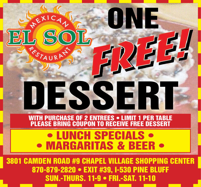 ONEREXICANFREE!DESSERTEL SOLPOTAURATSRESWITH PURCHASE OF 2 ENTREES LIMIT 1 PER TABLEPLEASE BRING COUPON TO RECEIVE FREE DESSERT LUNCH SPECIALS  MARGARITAS & BEER 3801 CAMDEN ROAD #9 CHAPEL VILLAGE SHOPPING CENTER870-879-2820  EXIT #39, I-530 PINE BLUFFSUN.-THURS. 11-9  FRI.-SAT. 11-10 ONE REXICAN FREE! DESSERT EL SOL POTAURATS RES WITH PURCHASE OF 2 ENTREES LIMIT 1 PER TABLE PLEASE BRING COUPON TO RECEIVE FREE DESSERT  LUNCH SPECIALS   MARGARITAS & BEER  3801 CAMDEN ROAD #9 CHAPEL VILLAGE SHOPPING CENTER 870-879-2820  EXIT #39, I-530 PINE BLUFF SUN.-THURS. 11-9  FRI.-SAT. 11-10