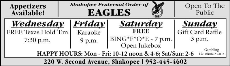 Open To ThePublicAppetizersAvailable!Shakopee Fraternal Order ofEAGLESWednesday FridayFREE Texas Hold 'EmSaturdaySundayFREEGift Card RaffleKaraokeBING F*O*E 7 p.mOpen JukeboxHAPPY HOURS: Mon Fri: 10-12 noon & 4-6; Sat/Sun: 2-6 Lic. #BO1623-0033 .m.7:30 p.m9 p.mGambling220 W. Second Avenue, Shakopee 1 952-445-4602 Open To The Public Appetizers Available! Shakopee Fraternal Order of EAGLES Wednesday Friday FREE Texas Hold 'Em Saturday Sunday FREE Gift Card Raffle Karaoke BING F*O*E 7 p.m Open Jukebox HAPPY HOURS: Mon Fri: 10-12 noon & 4-6; Sat/Sun: 2-6 Lic. #BO1623-003 3 .m. 7:30 p.m 9 p.m Gambling 220 W. Second Avenue, Shakopee 1 952-445-4602